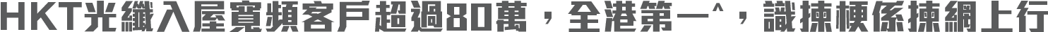 HKT光纖入屋寬頻客戶超過80萬,全港第一^,識揀梗係揀網上行