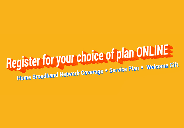 Register for your choice of plan ONLINE Home Broadband Network Coverage‧Service Plan‧ Welcome Gift